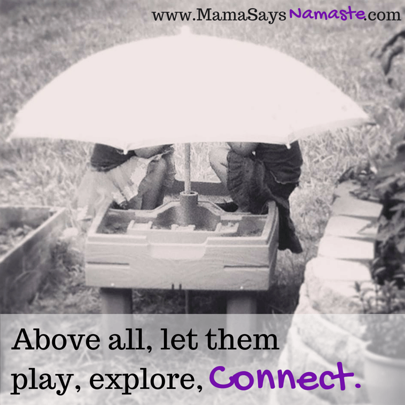 Above all, let them play. Explore.