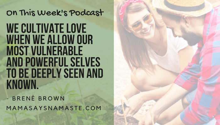 We cultivate love when we allow our most vulnerable and powerful selves to be deeply seen and known.