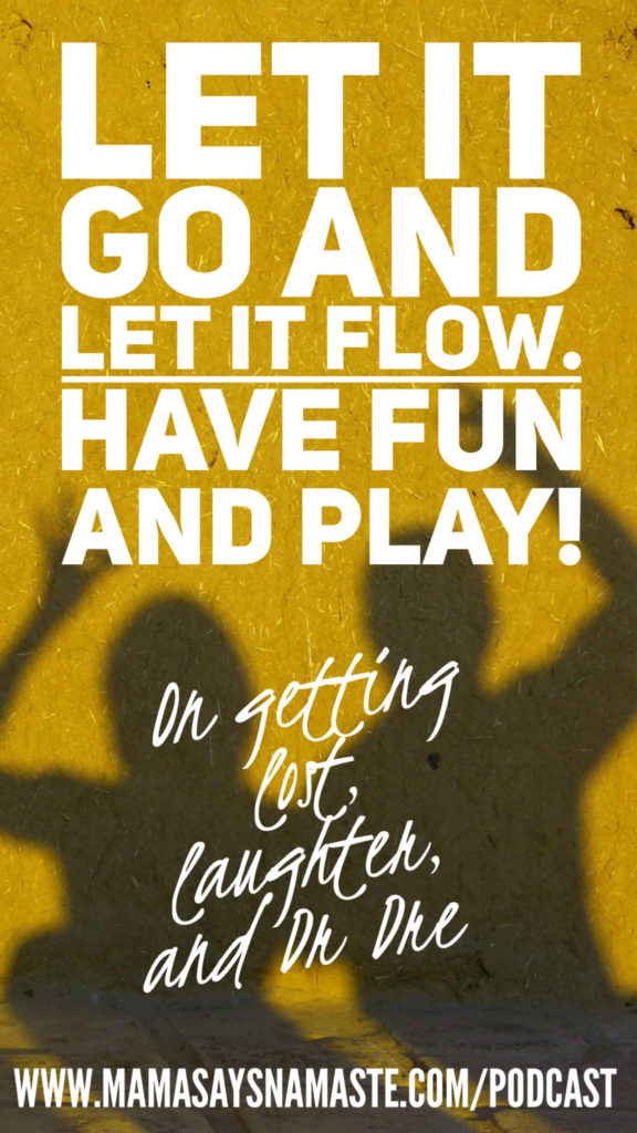 Let it Go and Let It Flow. Have Fun and Play.